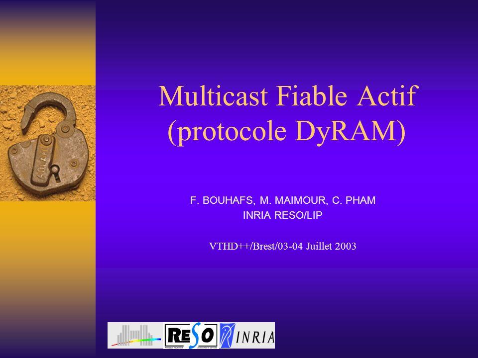 Multicast Fiable Actif (protocole DyRAM) F. BOUHAFS, M. MAIMOUR, C. PHAM INRIA RESO/LIP VTHD++/Brest/03-04 Juillet 2003
