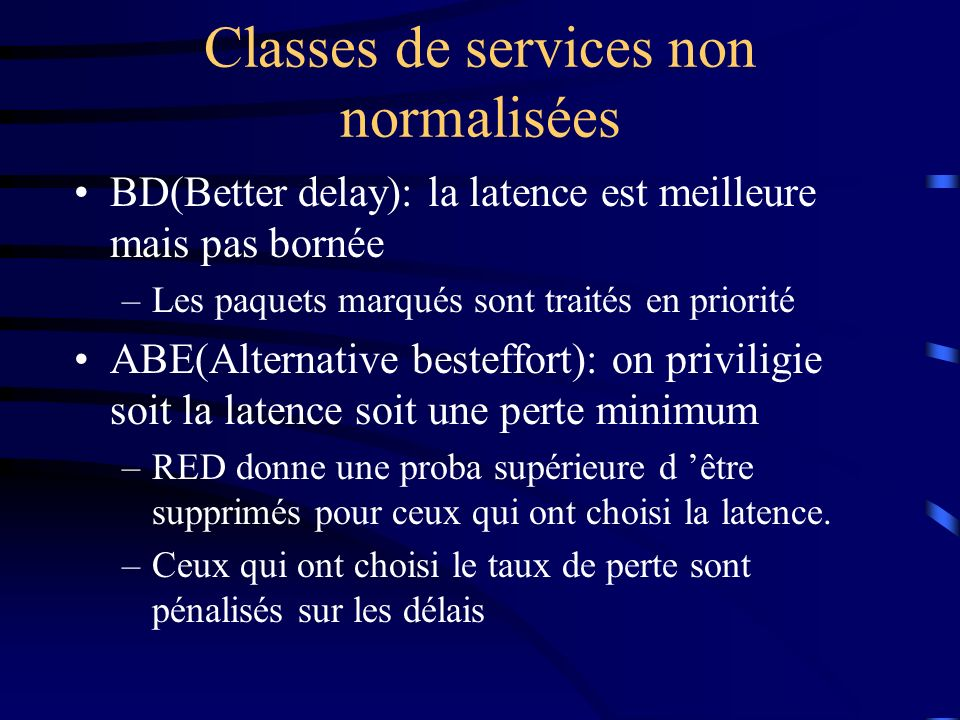 Classes de services non normalisées BD(Better delay): la latence est meilleure mais pas bornée –Les paquets marqués sont traités en priorité ABE(Alter