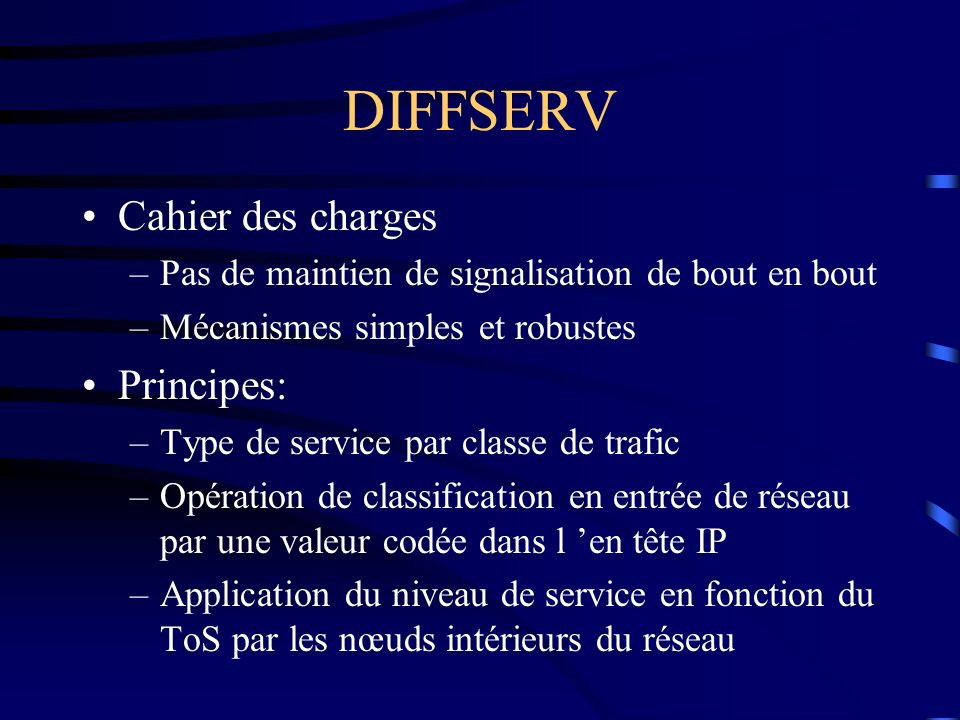 DIFFSERV Cahier des charges –Pas de maintien de signalisation de bout en bout –Mécanismes simples et robustes Principes: –Type de service par classe d