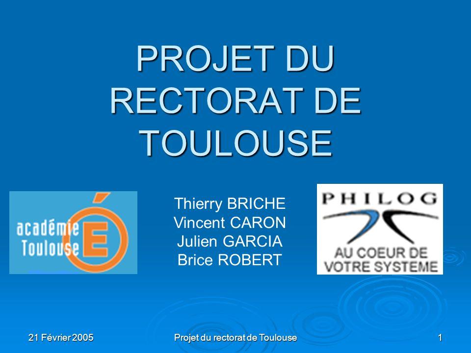 21 Février 2005 Projet du rectorat de Toulouse 1 PROJET DU RECTORAT DE TOULOUSE Thierry BRICHE Vincent CARON Julien GARCIA Brice ROBERT