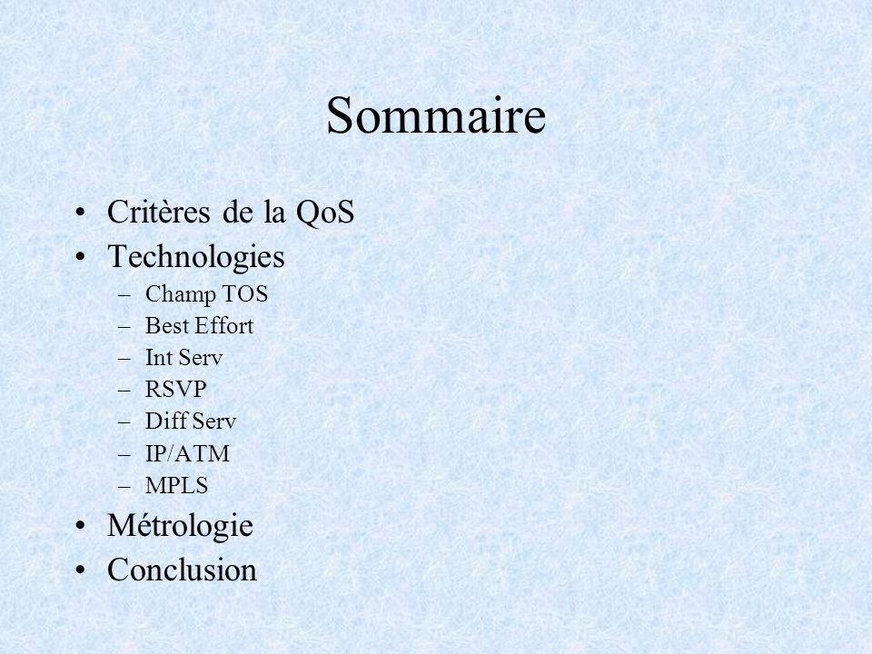 Sommaire Critères de la QoS Technologies –Champ TOS –Best Effort –Int Serv –RSVP –Diff Serv –IP/ATM –MPLS Métrologie Conclusion