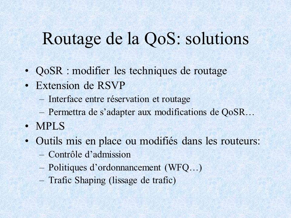 Routage de la QoS: solutions QoSR : modifier les techniques de routage Extension de RSVP –Interface entre réservation et routage –Permettra de sadapte