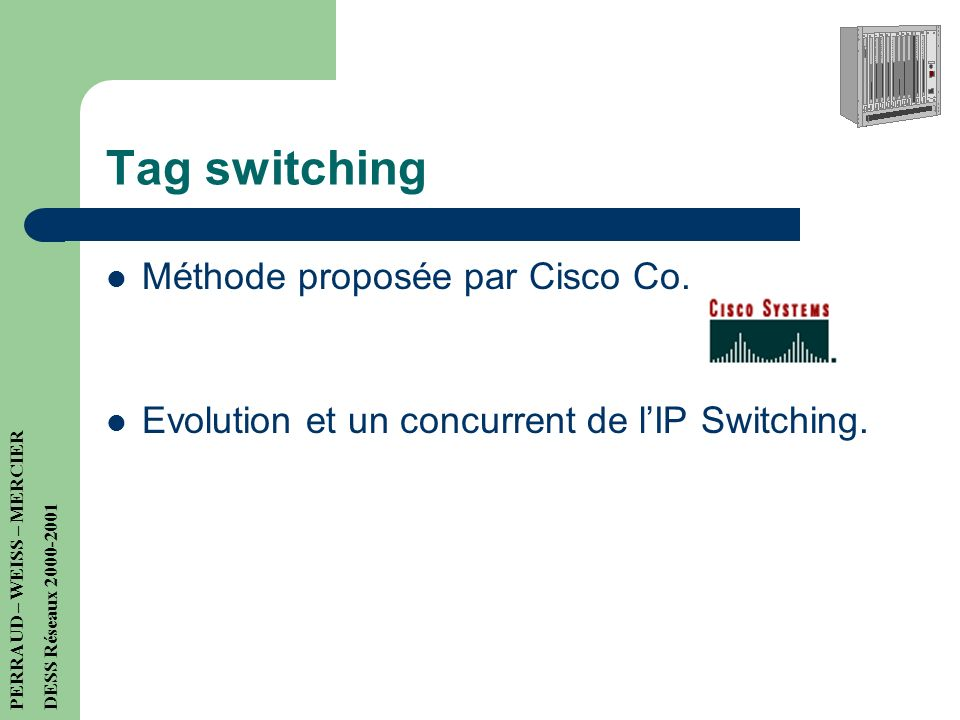 Concrètement… Exemple de Gigarouteur haut de gamme -160 millions de paquets par seconde -bande passante totale de 160 Gbit/s -jusqu à huit interfaces à 10 Gbit/s (OC-192c/STM-64) par châssis Le M160 de Juniper 2 Millions de francs PERRAUD – WEISS – MERCIER DESS Réseaux 2000-2001