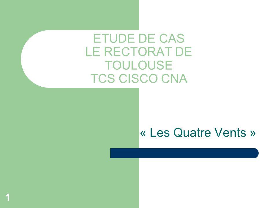 1 ETUDE DE CAS LE RECTORAT DE TOULOUSE TCS CISCO CNA « Les Quatre Vents »