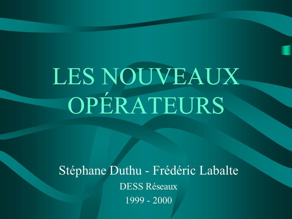 LES NOUVEAUX OPÉRATEURS Stéphane Duthu - Frédéric Labalte DESS Réseaux 1999 - 2000