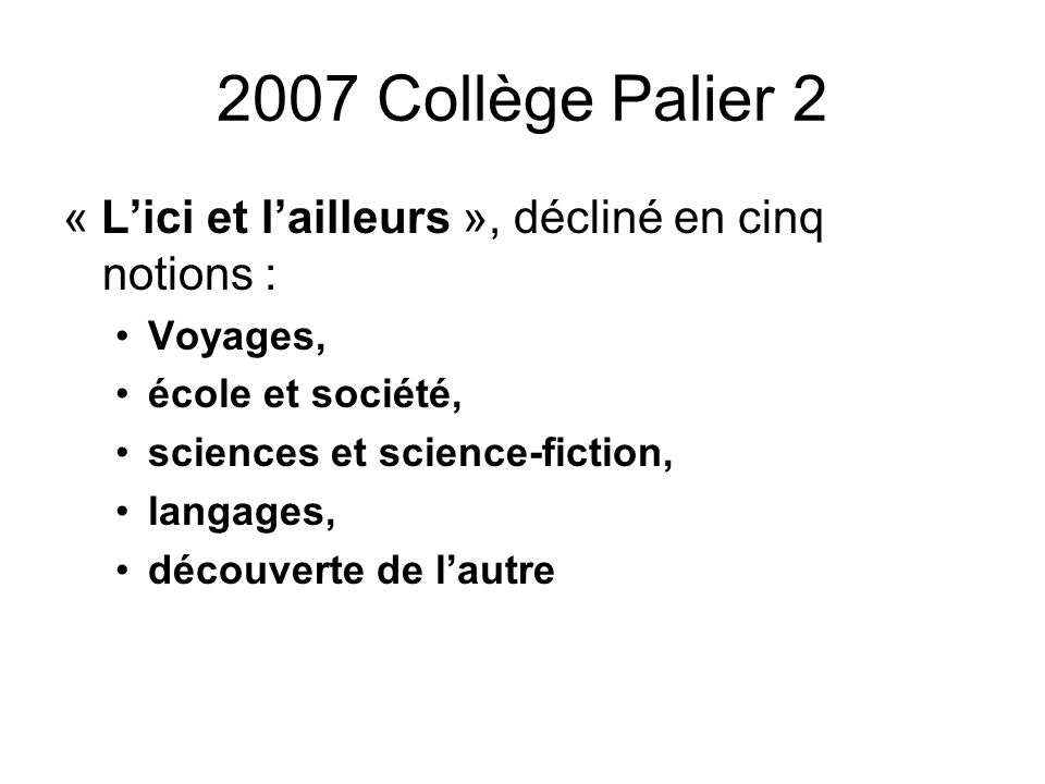2007 Collège Palier 2 « Lici et lailleurs », décliné en cinq notions : Voyages, école et société, sciences et science-fiction, langages, découverte de lautre