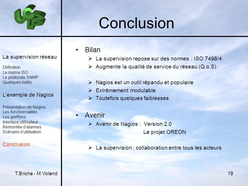 T.Briche - M.Voland19 Conclusion Bilan La supervision repose sur des normes : ISO 7498/4 Augmente la qualité de service du réseau (Q.o.S) Nagios est u
