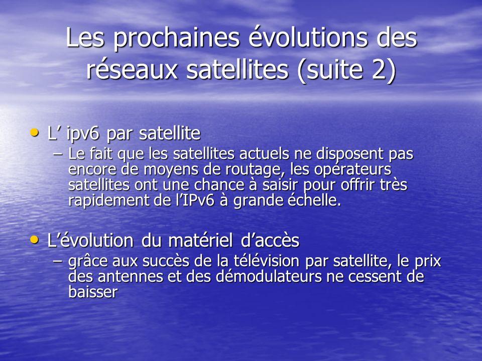 Les prochaines évolutions des réseaux satellites (suite 2) L ipv6 par satellite L ipv6 par satellite –Le fait que les satellites actuels ne disposent