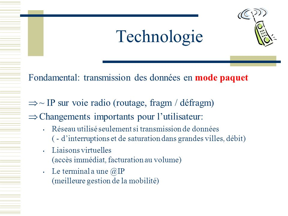 Technologie Fondamental: transmission des données en mode paquet ~ IP sur voie radio (routage, fragm / défragm) Changements importants pour lutilisateur: Réseau utilisé seulement si transmission de données ( - dinterruptions et de saturation dans grandes villes, débit) Liaisons virtuelles (accès immédiat, facturation au volume) Le terminal a une @IP (meilleure gestion de la mobilité)