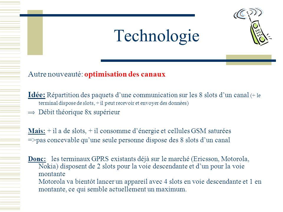 Technologie Autre nouveauté: optimisation des canaux Idée: Répartition des paquets dune communication sur les 8 slots dun canal (+ le terminal dispose de slots, + il peut recevoir et envoyer des données) Débit théorique 8x supérieur Mais: + il a de slots, + il consomme dénergie et cellules GSM saturées =>pas concevable quune seule personne dispose des 8 slots dun canal Donc: les terminaux GPRS existants déjà sur le marché (Ericsson, Motorola, Nokia) disposent de 2 slots pour la voie descendante et dun pour la voie montante Motorola va bientôt lancer un appareil avec 4 slots en voie descendante et 1 en montante, ce qui semble actuellement un maximum.