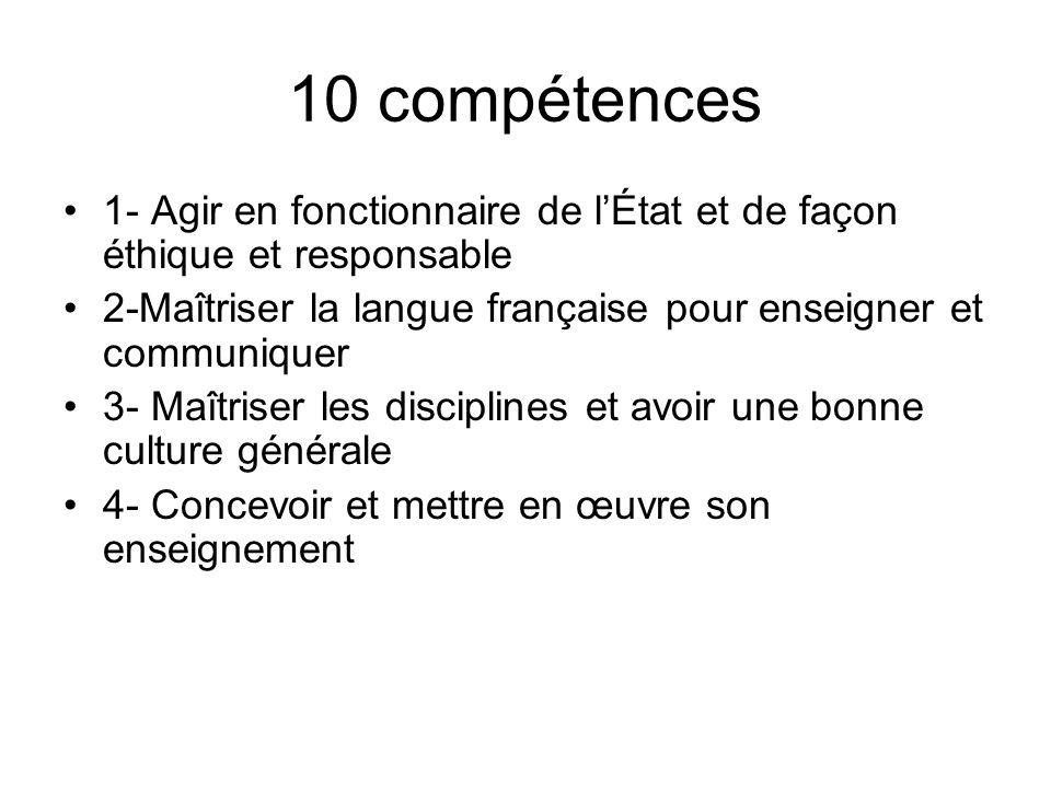 10 compétences 1- Agir en fonctionnaire de lÉtat et de façon éthique et responsable 2-Maîtriser la langue française pour enseigner et communiquer 3- Maîtriser les disciplines et avoir une bonne culture générale 4- Concevoir et mettre en œuvre son enseignement