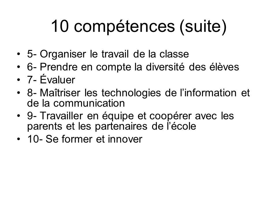 10 compétences (suite) 5- Organiser le travail de la classe 6- Prendre en compte la diversité des élèves 7- Évaluer 8- Maîtriser les technologies de linformation et de la communication 9- Travailler en équipe et coopérer avec les parents et les partenaires de lécole 10- Se former et innover