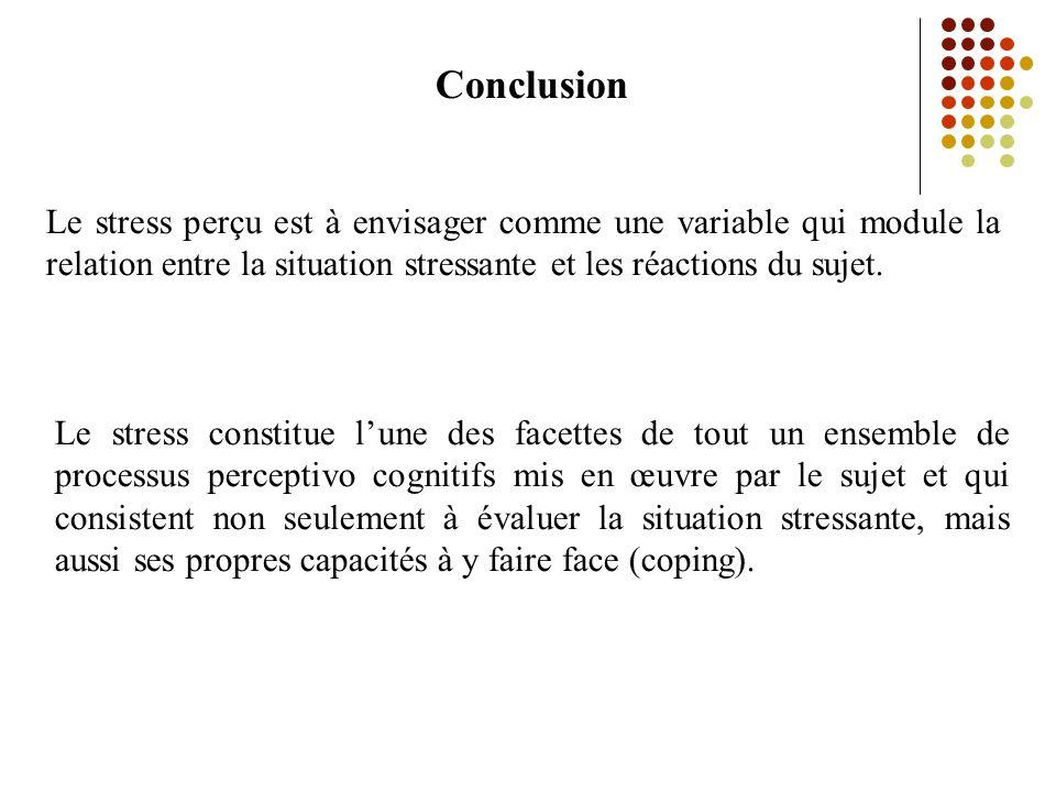 Conclusion Le stress perçu est à envisager comme une variable qui module la relation entre la situation stressante et les réactions du sujet.