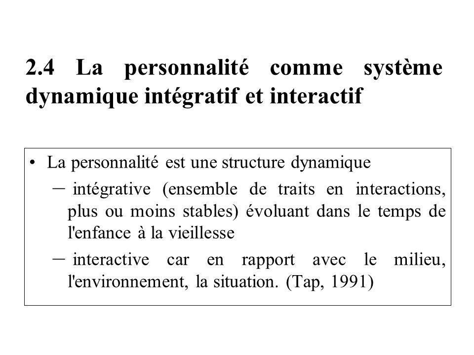 2.4 La personnalité comme système dynamique intégratif et interactif La personnalité est une structure dynamique – intégrative (ensemble de traits en interactions, plus ou moins stables) évoluant dans le temps de l enfance à la vieillesse – interactive car en rapport avec le milieu, l environnement, la situation.