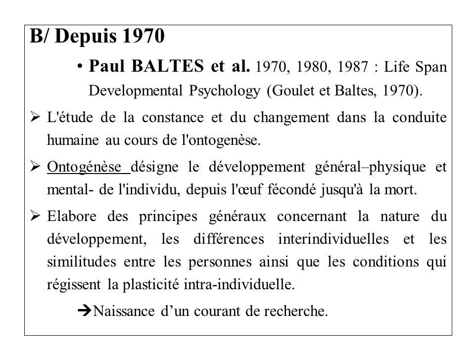 B/ Depuis 1970 Paul BALTES et al. 1970, 1980, 1987 : Life Span Developmental Psychology (Goulet et Baltes, 1970). L'étude de la constance et du change