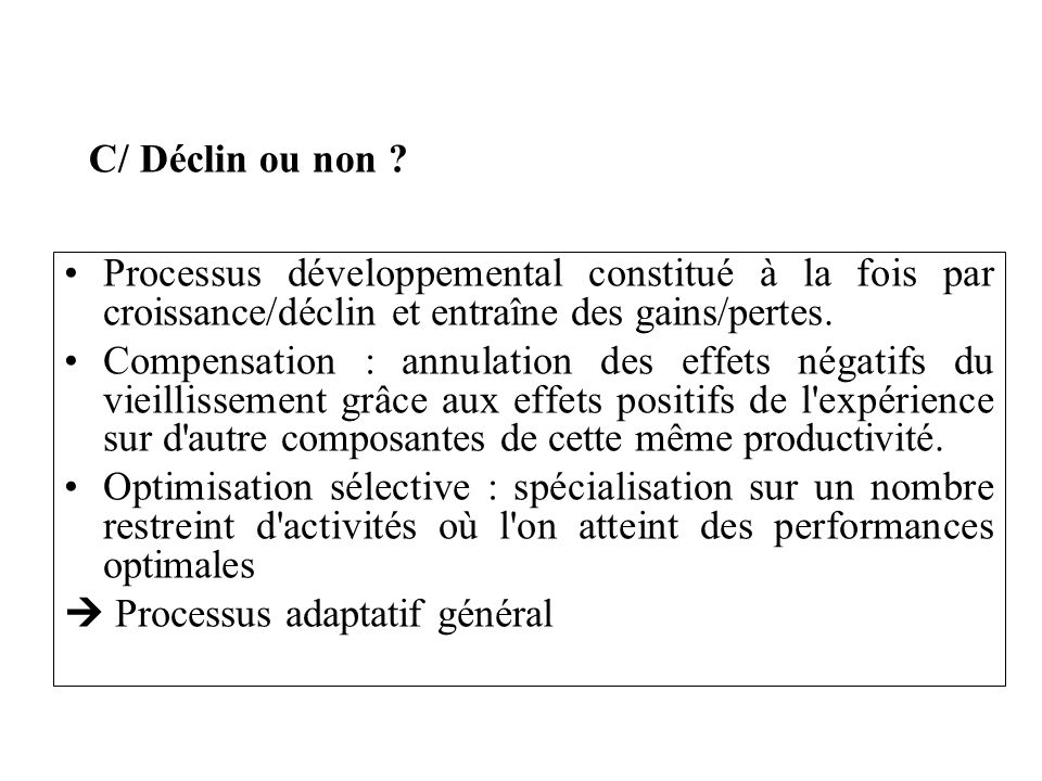 C/ Déclin ou non ? Processus développemental constitué à la fois par croissance/déclin et entraîne des gains/pertes. Compensation : annulation des eff