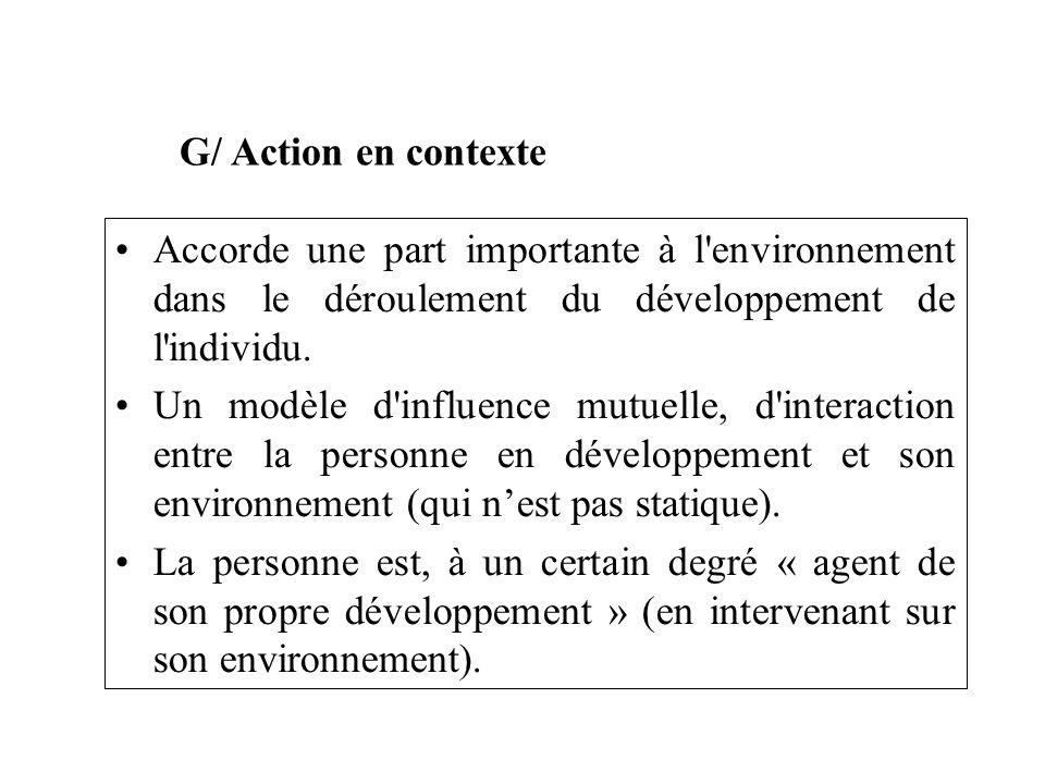 G/ Action en contexte Accorde une part importante à l'environnement dans le déroulement du développement de l'individu. Un modèle d'influence mutuelle