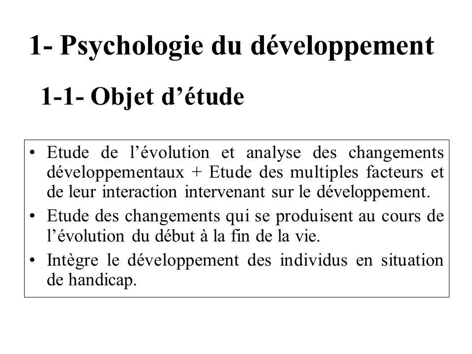 1- Psychologie du développement Etude de lévolution et analyse des changements développementaux + Etude des multiples facteurs et de leur interaction
