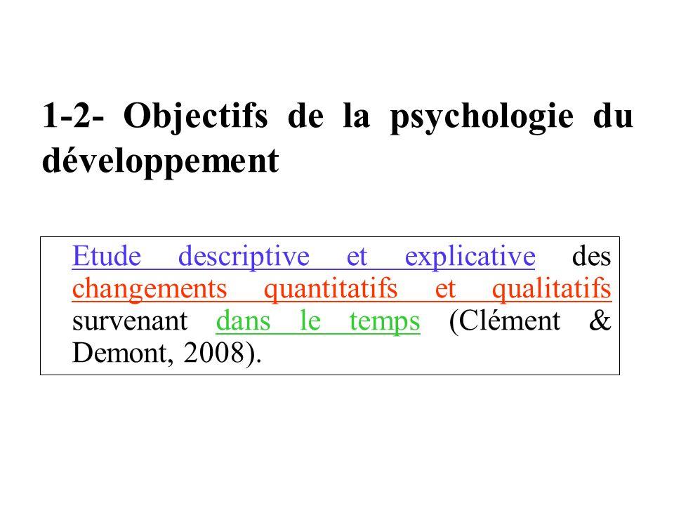 1-2- Objectifs de la psychologie du développement Etude descriptive et explicative des changements quantitatifs et qualitatifs survenant dans le temps