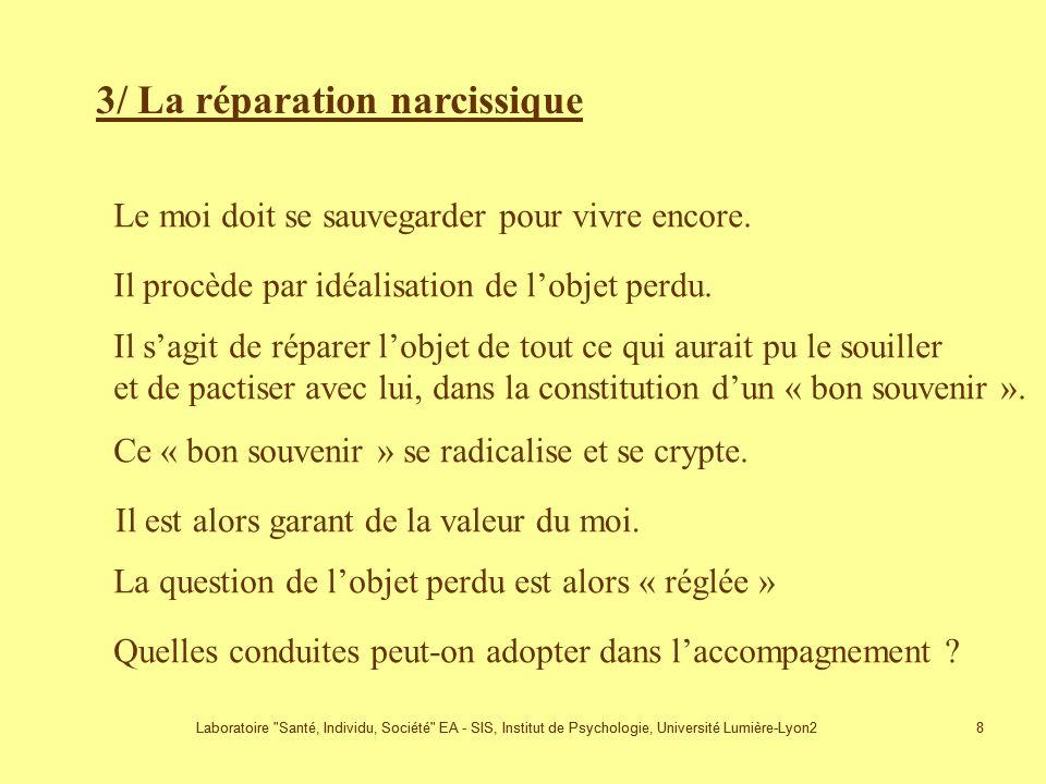 Laboratoire Santé, Individu, Société EA - SIS, Institut de Psychologie, Université Lumière-Lyon2 8 8 3/ La réparation narcissique Le moi doit se sauvegarder pour vivre encore.