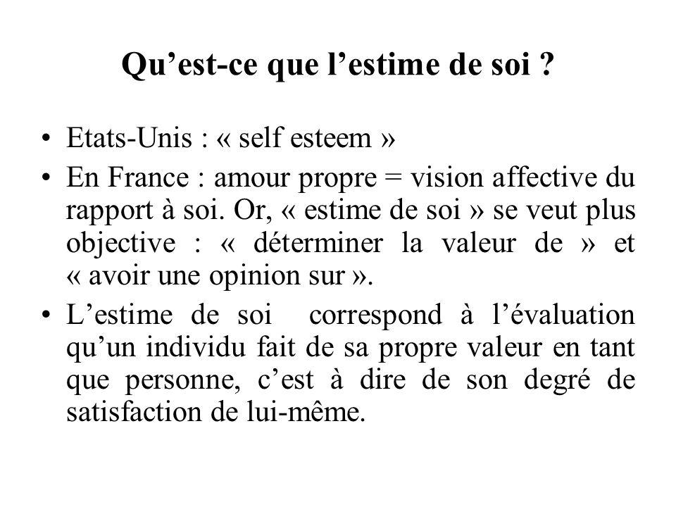 Quest-ce que lestime de soi ? Etats-Unis : « self esteem » En France : amour propre = vision affective du rapport à soi. Or, « estime de soi » se veut