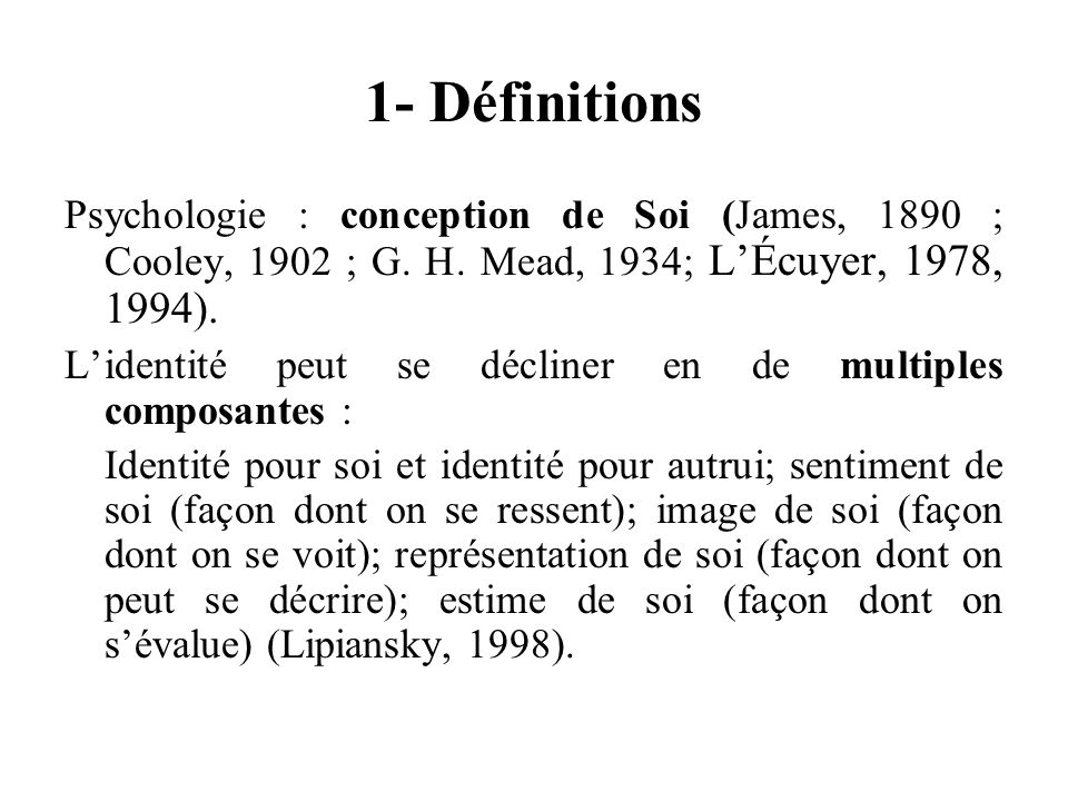 1- Définitions Psychologie : conception de Soi (James, 1890 ; Cooley, 1902 ; G.