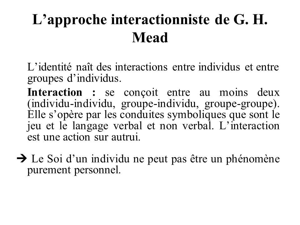 Lapproche interactionniste de G. H. Mead Lidentité naît des interactions entre individus et entre groupes dindividus. Interaction : se conçoit entre a