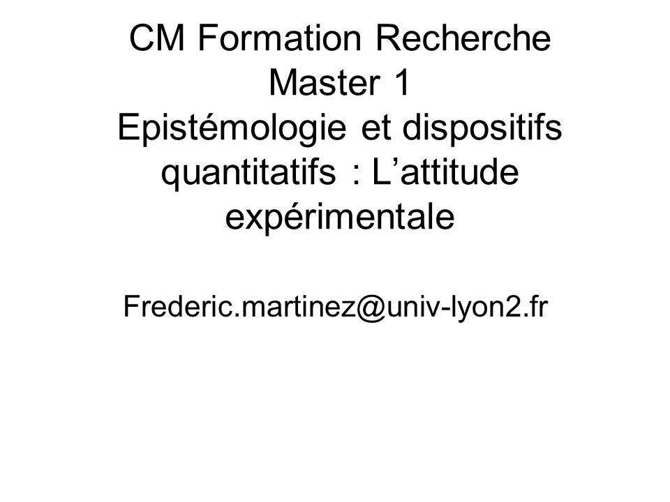 CM Formation Recherche Master 1 Epistémologie et dispositifs quantitatifs : Lattitude expérimentale Frederic.martinez@univ-lyon2.fr