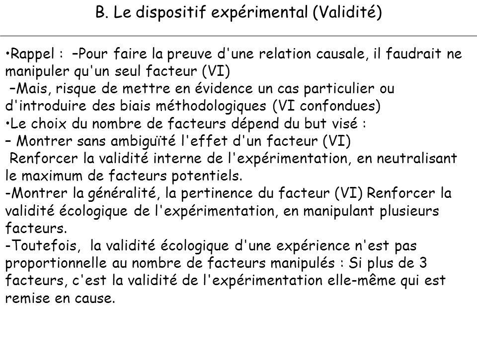 B. Le dispositif expérimental (Validité) Rappel : –Pour faire la preuve d'une relation causale, il faudrait ne manipuler qu'un seul facteur (VI) –Mais