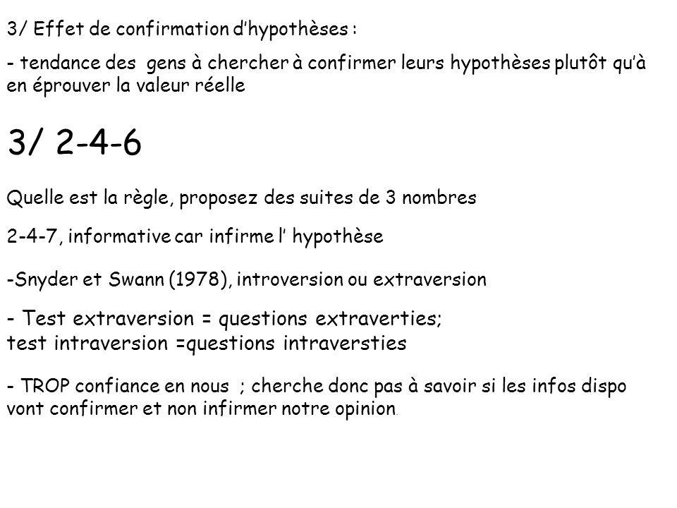 3/ Effet de confirmation dhypothèses : - tendance des gens à chercher à confirmer leurs hypothèses plutôt quà en éprouver la valeur réelle 3/ 2-4-6 Qu