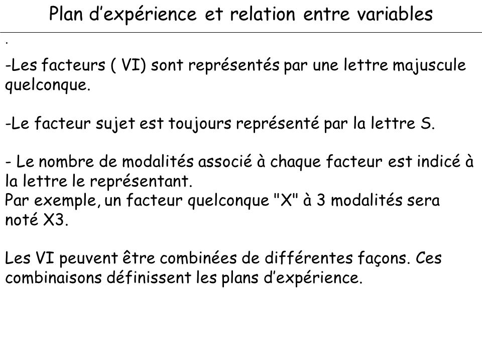 Plan dexpérience et relation entre variables. -Les facteurs ( VI) sont représentés par une lettre majuscule quelconque. -Le facteur sujet est toujours