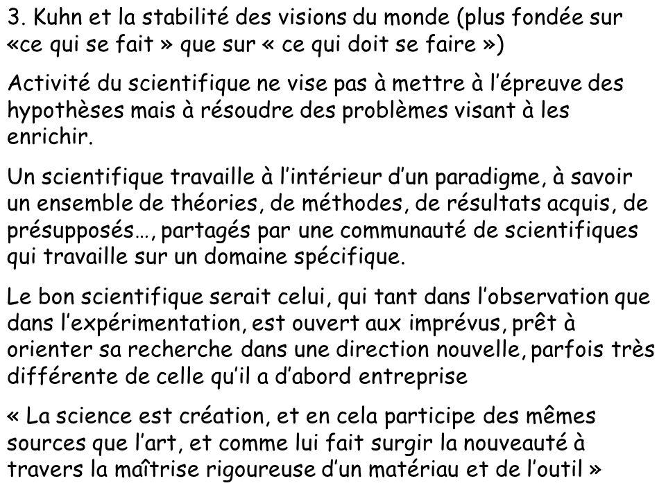 3. Kuhn et la stabilité des visions du monde (plus fondée sur «ce qui se fait » que sur « ce qui doit se faire ») Activité du scientifique ne vise pas