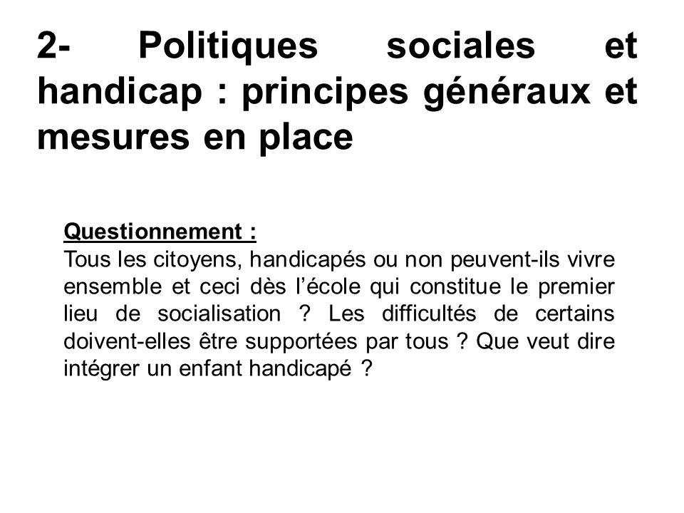 2- Politiques sociales et handicap : principes généraux et mesures en place Questionnement : Tous les citoyens, handicapés ou non peuvent-ils vivre en