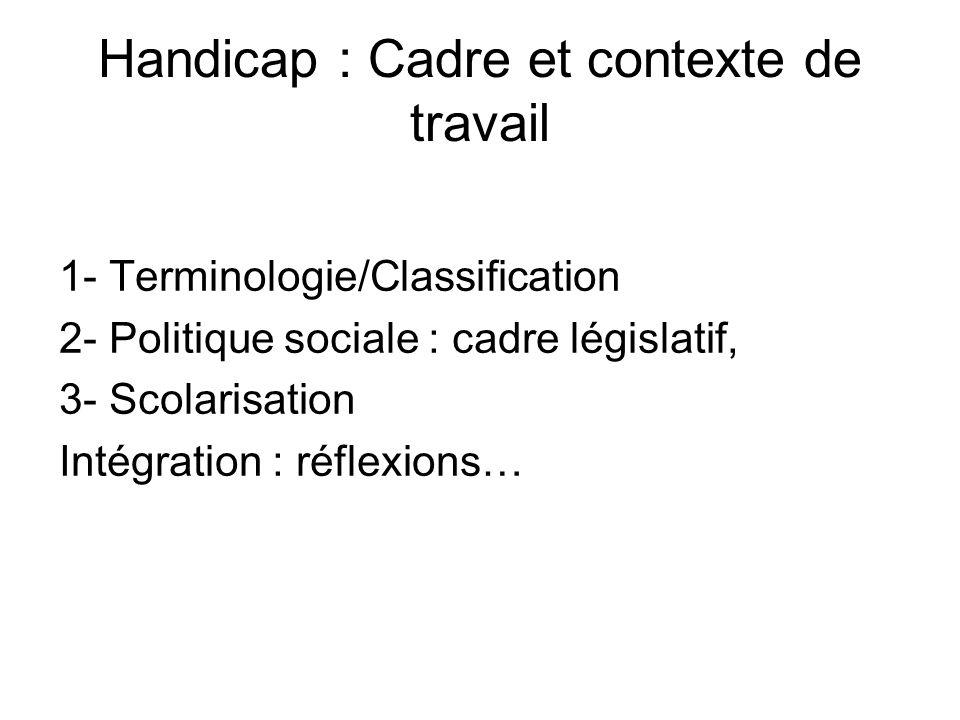 Handicap : Cadre et contexte de travail 1- Terminologie/Classification 2- Politique sociale : cadre législatif, 3- Scolarisation Intégration : réflexi