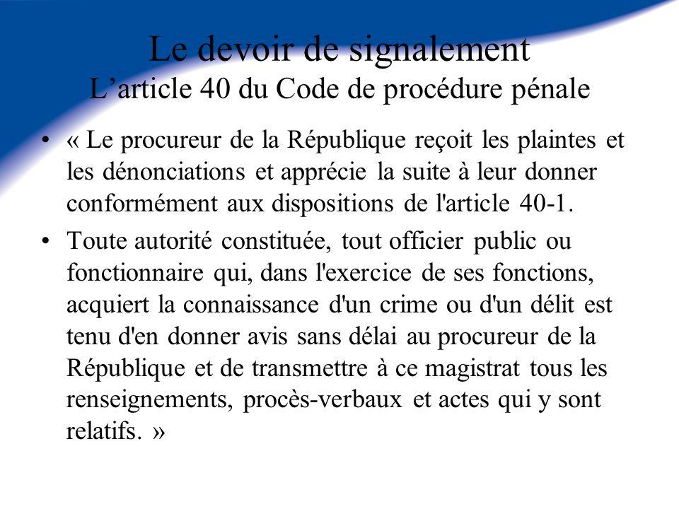 Le devoir de signalement Larticle 40 du Code de procédure pénale « Le procureur de la République reçoit les plaintes et les dénonciations et apprécie