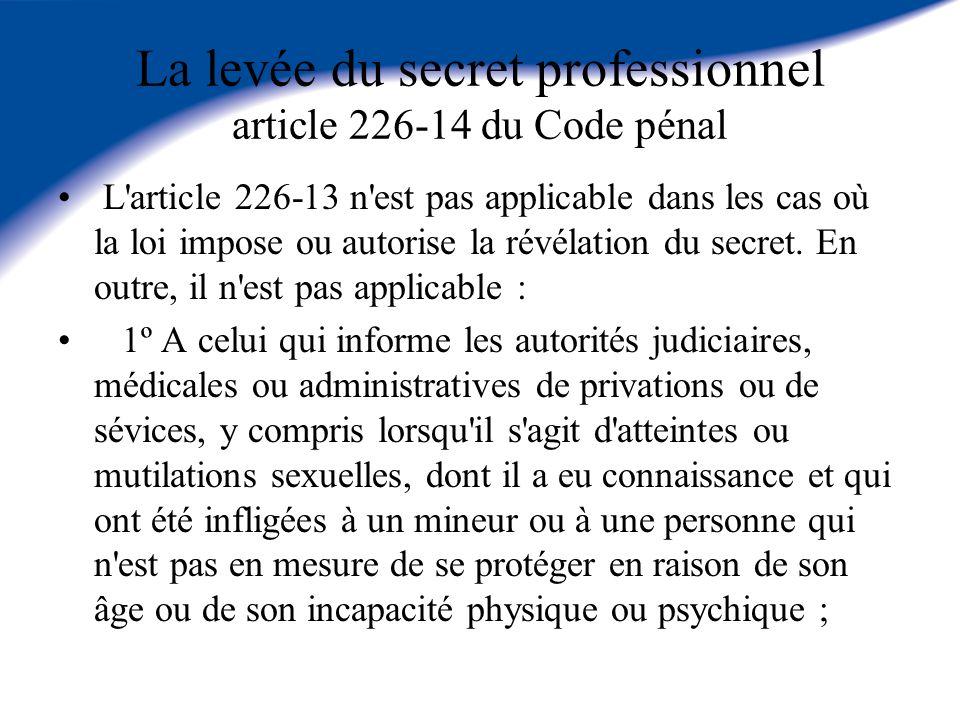 La levée du secret professionnel article 226-14 du Code pénal L'article 226-13 n'est pas applicable dans les cas où la loi impose ou autorise la révél