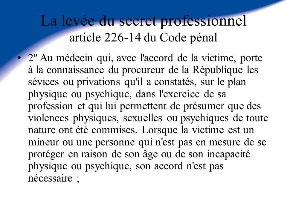La levée du secret professionnel article 226-14 du Code pénal 2º Au médecin qui, avec l'accord de la victime, porte à la connaissance du procureur de