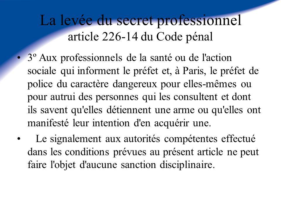La levée du secret professionnel article 226-14 du Code pénal 3º Aux professionnels de la santé ou de l'action sociale qui informent le préfet et, à P