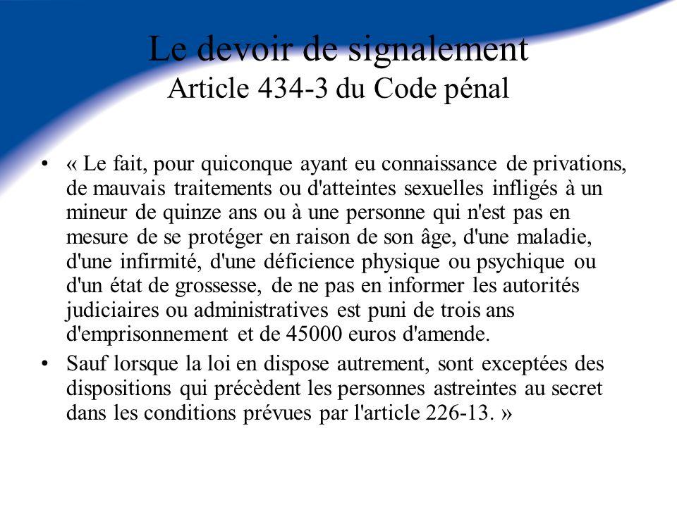 Le devoir de signalement Article 434-3 du Code pénal « Le fait, pour quiconque ayant eu connaissance de privations, de mauvais traitements ou d'attein