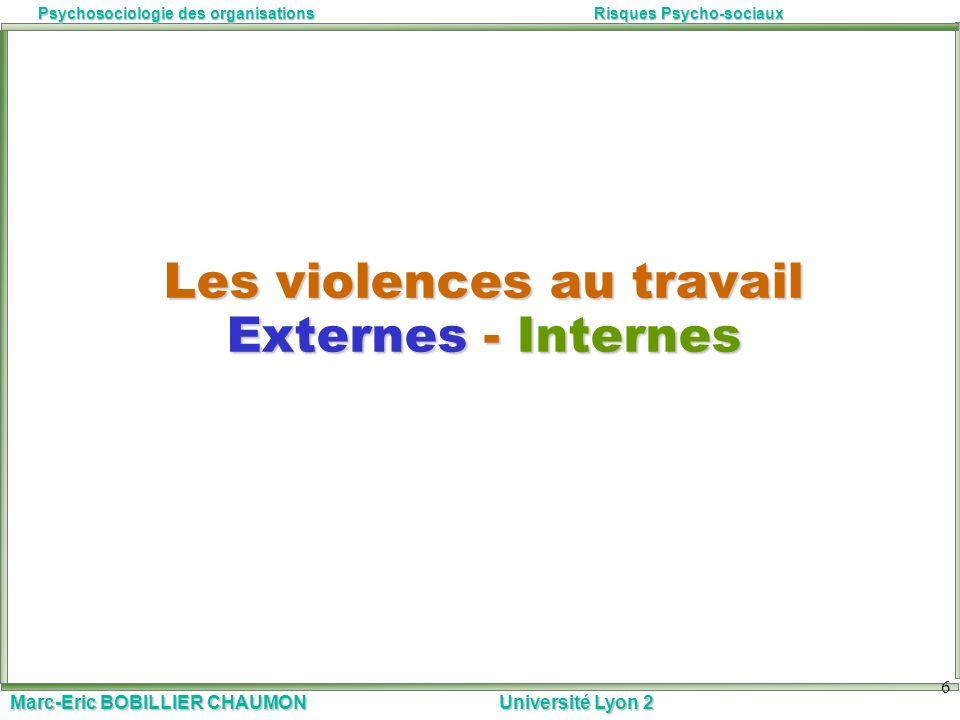 Marc-Eric BOBILLIER CHAUMON Université Lyon 2 Psychosociologie des organisationsRisques Psycho-sociaux 6 Les violences au travail Externes - Internes