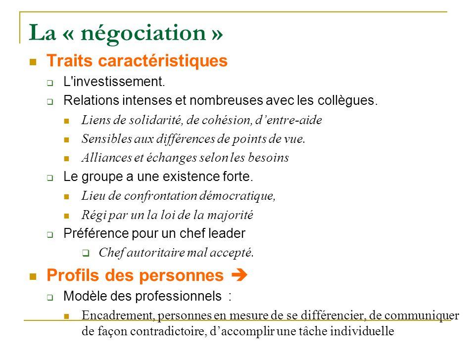 La « négociation » Traits caractéristiques L'investissement. Relations intenses et nombreuses avec les collègues. Liens de solidarité, de cohésion, de