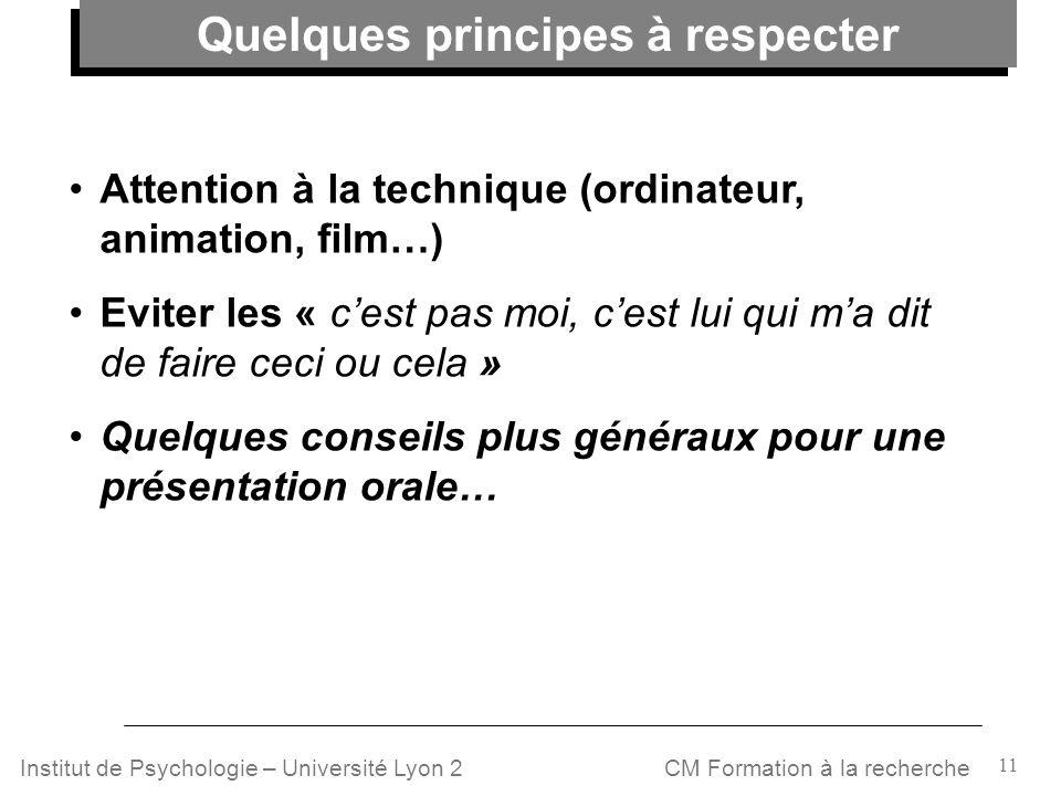 11 CM Formation à la rechercheInstitut de Psychologie – Université Lyon 2 Attention à la technique (ordinateur, animation, film…) Eviter les « cest pa