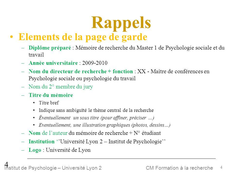 4 CM Formation à la rechercheInstitut de Psychologie – Université Lyon 2 4 Rappels Elements de la page de garde –Diplôme préparé : Mémoire de recherch