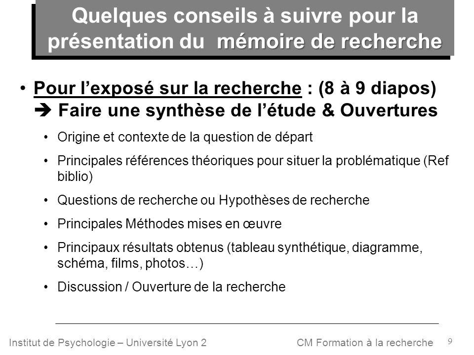 9 CM Formation à la rechercheInstitut de Psychologie – Université Lyon 2 Pour lexposé sur la recherche : (8 à 9 diapos) Faire une synthèse de létude &