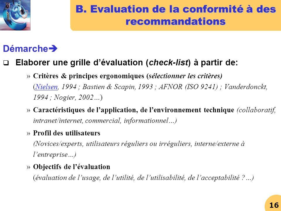 16 B. Evaluation de la conformité à des recommandations Démarche Elaborer une grille dévaluation (check-list) à partir de: »Critères & principes ergon