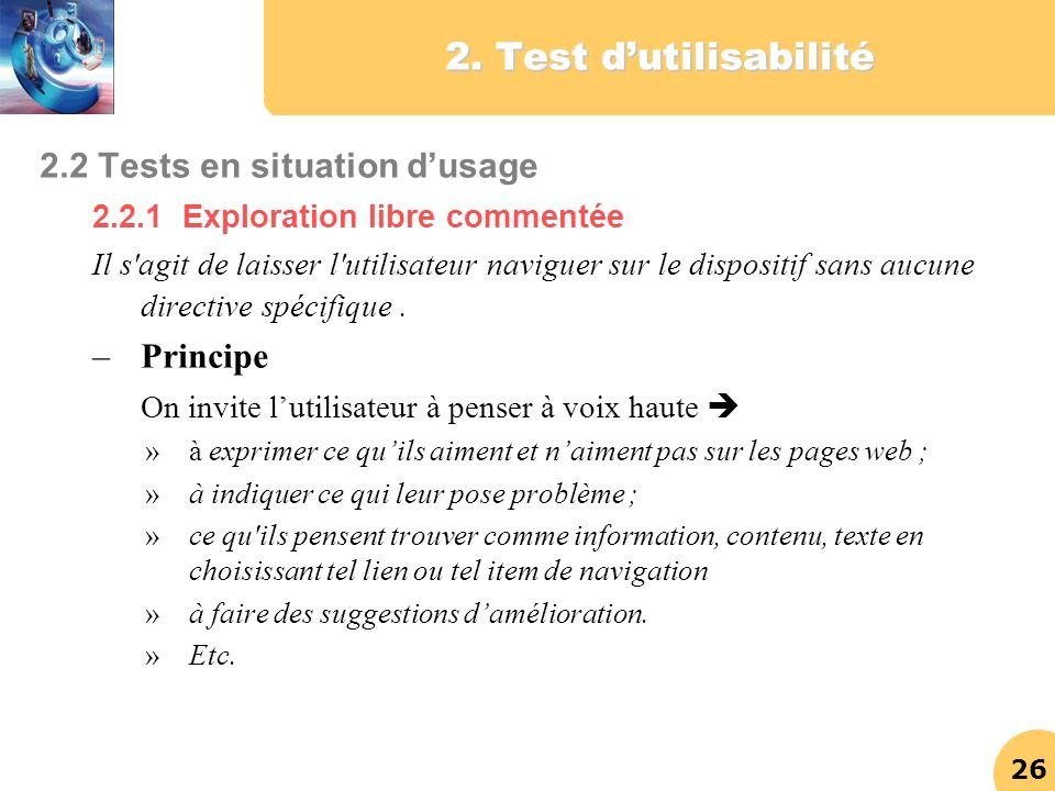 26 2. Test dutilisabilité 2.2 Tests en situation dusage 2.2.1 Exploration libre commentée Il s'agit de laisser l'utilisateur naviguer sur le dispositi