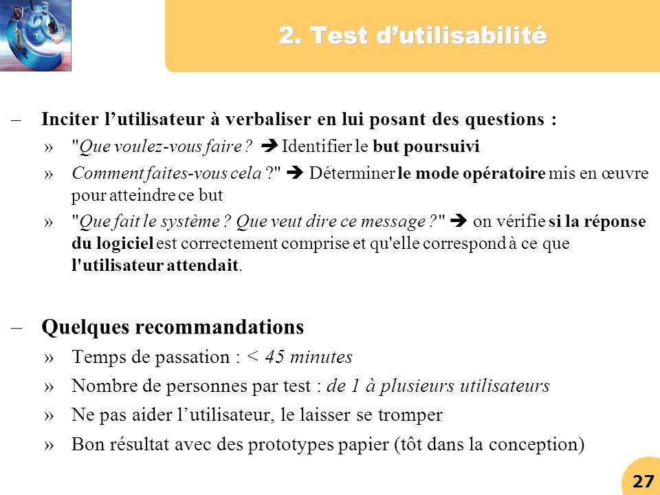 27 2. Test dutilisabilité –Inciter lutilisateur à verbaliser en lui posant des questions : »