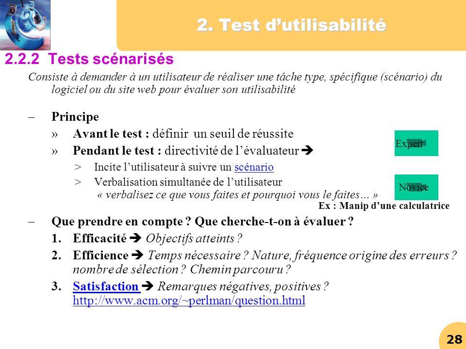 28 2. Test dutilisabilité 2.2.2 Tests scénarisés Consiste à demander à un utilisateur de réaliser une tâche type, spécifique (scénario) du logiciel ou