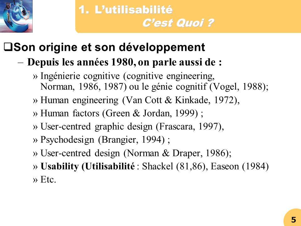 5 1.Lutilisabilité Cest Quoi ? Son origine et son développement –Depuis les années 1980, on parle aussi de : »Ingénierie cognitive (cognitive engineer