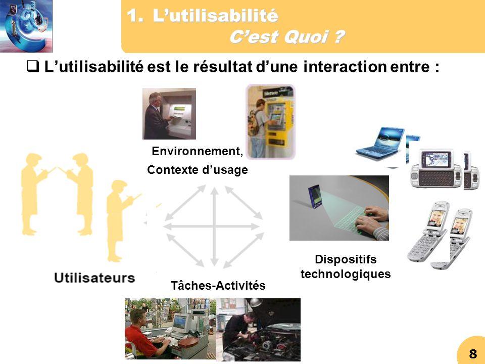 8 1.Lutilisabilité Cest Quoi ? Lutilisabilité est le résultat dune interaction entre : Environnement, Contexte dusage Tâches-Activités Dispositifs tec